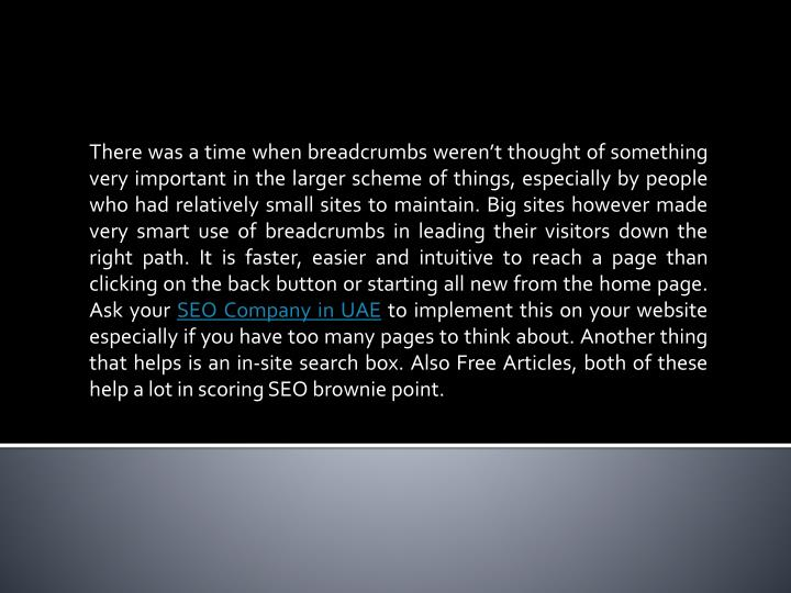 There was a time when breadcrumbs weren't thought of something very important in the larger scheme of things, especially by people who had relatively small sites to maintain. Big sites however made very smart use of breadcrumbs in leading their visitors down the right path. It is faster, easier and intuitive to reach a page than clicking on the back button or starting all new from the home page. Ask your