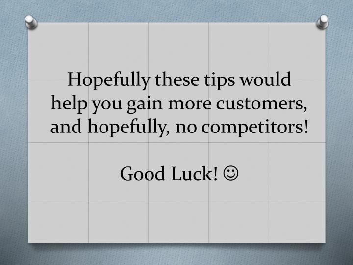 Hopefully these tips would help you gain more customers, and hopefully, no competitors!