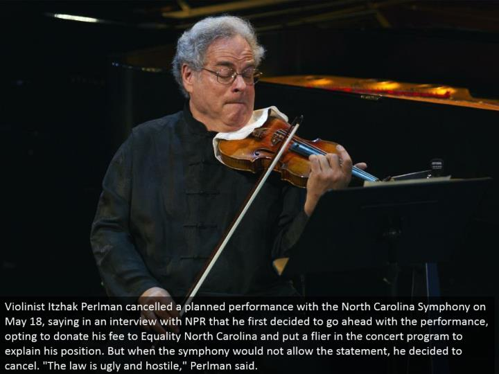 "Violinist Itzhak Perlman scratched off an arranged execution with the North Carolina Symphony on May 18, saying in a meeting with NPR that he initially chose to proceed with the execution, selecting to give his expense to Equality North Carolina and put a flier in the show system to clarify his position. In any case, when the orchestra would not permit the announcement, he chose to cross out. ""The law is appalling and unfriendly,"" Perlman said."