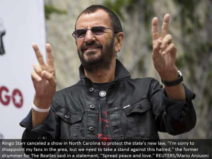"Ringo Starr wiped out a show in North Carolina to dissent the state's new law. ""I'm sorry to learn my fans in the zone, yet we have to stand firm against this disdain,"" the previous drummer for The Beatles said in an announcement. ""Spread peace and affection."" REUTERS/Mario Anzuoni"