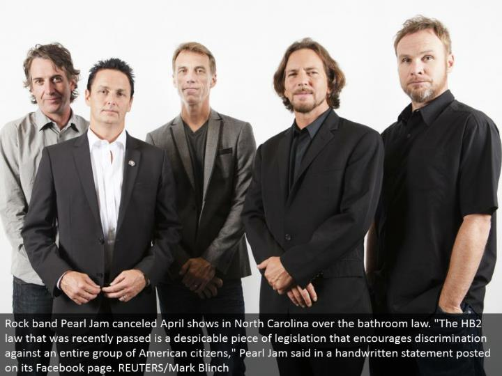 "Rock band Pearl Jam crossed out April appears in North Carolina over the lavatory law. ""The HB2 law that was as of late passed is an abhorrent bit of enactment that energizes victimization a whole gathering of American residents,"" Pearl Jam said in a written by hand explanation posted on its Facebook page. REUTERS/Mark Blinch"