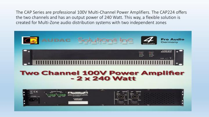 The CAP Series are professional 100V Multi-Channel Power Amplifiers. The CAP224 offers