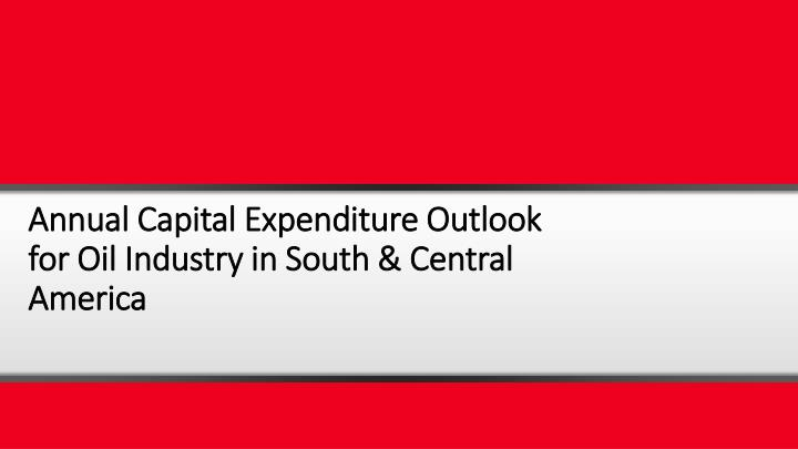 Annual Capital Expenditure Outlook for Oil Industry in South & Central America