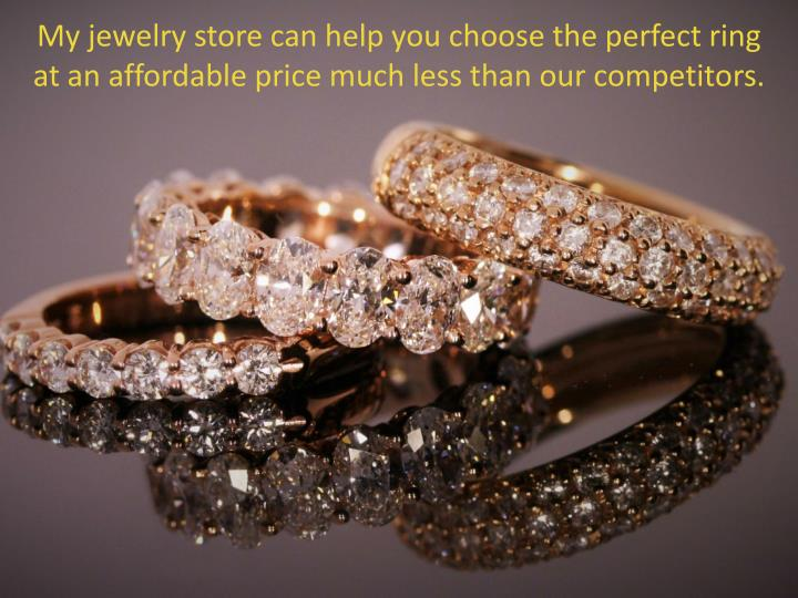 My jewelry store can help you choose the perfect ring at an affordable price much less than our competitors.