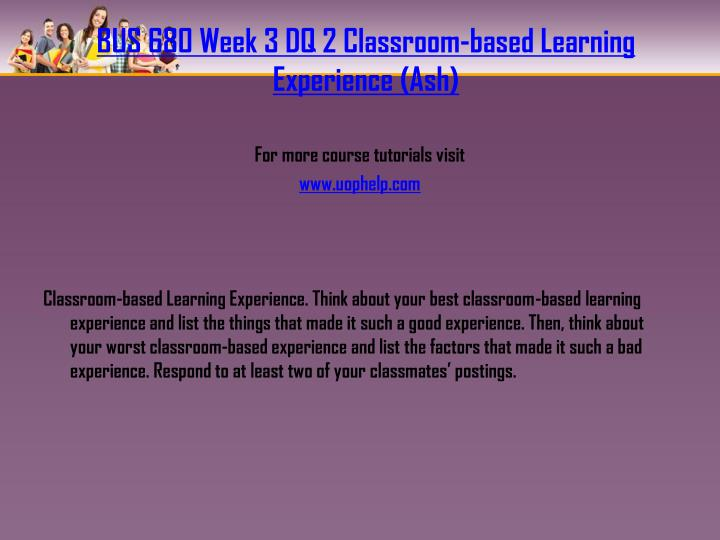 BUS 680 Week 3 DQ 2 Classroom-based Learning Experience (Ash)