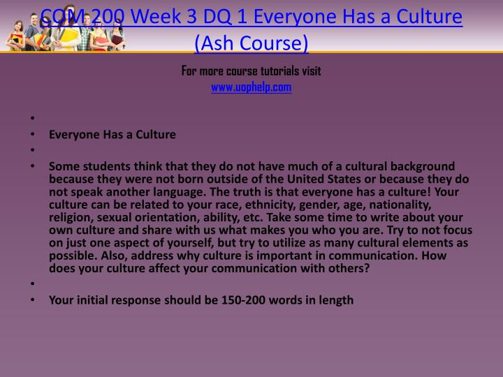 COM 200 Week 3 DQ 1 Everyone Has a Culture (Ash Course)