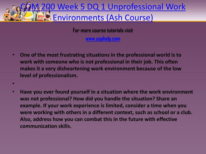 COM 200 Week 5 DQ 1 Unprofessional Work Environments (Ash Course)