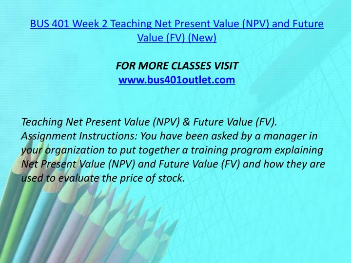 BUS 401 Week 2 Teaching Net Present Value (NPV) and Future Value (FV) (New