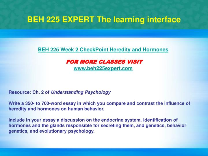 beh 225 hormones For more classes visit wwwbeh225tutorscom resource: ch 2 of understanding psychology write a 350- to 700-word essay in which you compare and contrast the influence of heredity and.