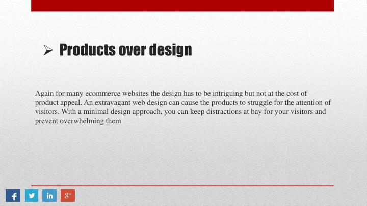 Again for many ecommerce websites the design has to be intriguing but not at the cost of product appeal. An extravagant web design can cause the products to struggle for the attention of visitors. With a minimal design approach, you can keep distractions at bay for your visitors and prevent overwhelming them.