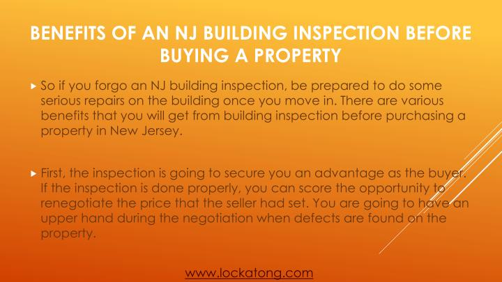 So if you forgo an NJ building inspection, be prepared to do some serious repairs on the building once you move in. There are various benefits that you will get from building inspection before purchasing a property in New Jersey.