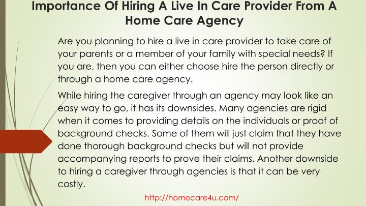 Are you planning to hire a live in care provider to take care of your parents or a member of your family with special needs? If you are, then you can either choose hire the person directly or through a home care agency.