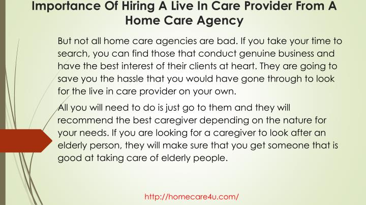 But not all home care agencies are bad. If you take your time to search, you can find those that conduct genuine business and have the best interest of their clients at heart. They are going to save you the hassle that you would have gone through to look for the live in care provider on your own.