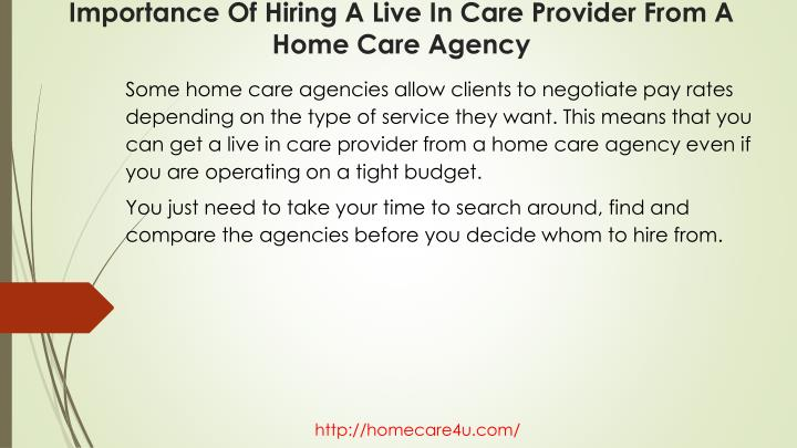 Some home care agencies allow clients to negotiate pay rates depending on the type of service they want. This means that you can get a live in care provider from a home care agency even if you are operating on a tight budget.