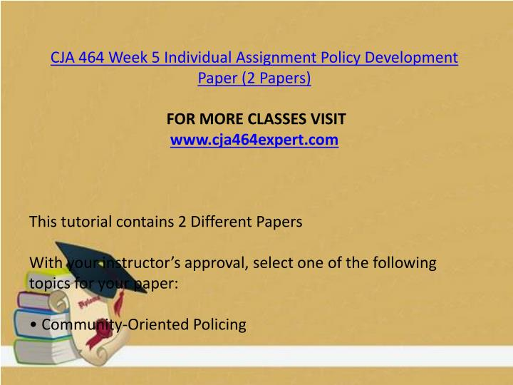 CJA 464 Week 5 Individual Assignment Policy Development Paper (2 Papers)