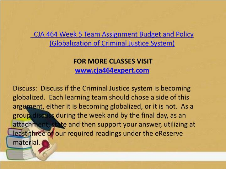 CJA 464 Week 5 Team Assignment Budget and Policy (Globalization of Criminal Justice System)