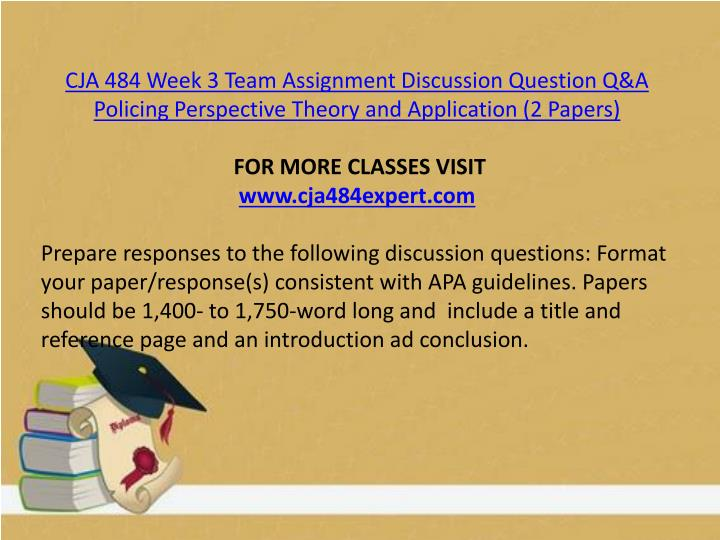 CJA 484 Week 3 Team Assignment Discussion Question Q&A Policing Perspective Theory and Application (2 Papers)