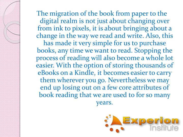 The migration of the book from paper to the digital realm is not just about changing over from ink to pixels, it is about bringing about a change in the way we read and write. Also, this has made it very simple for us to purchase books, any time we want to read. Stopping the process of reading will also become a whole lot easier. With the option of storing thousands of eBooks on a Kindle, it becomes easier to carry them wherever you go. Nevertheless we may end up losing out on a few core attributes of book reading that we are used to for so many years