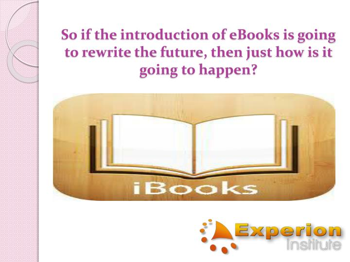 So if the introduction of eBooks is going to rewrite the future, then just how is it going to happen?
