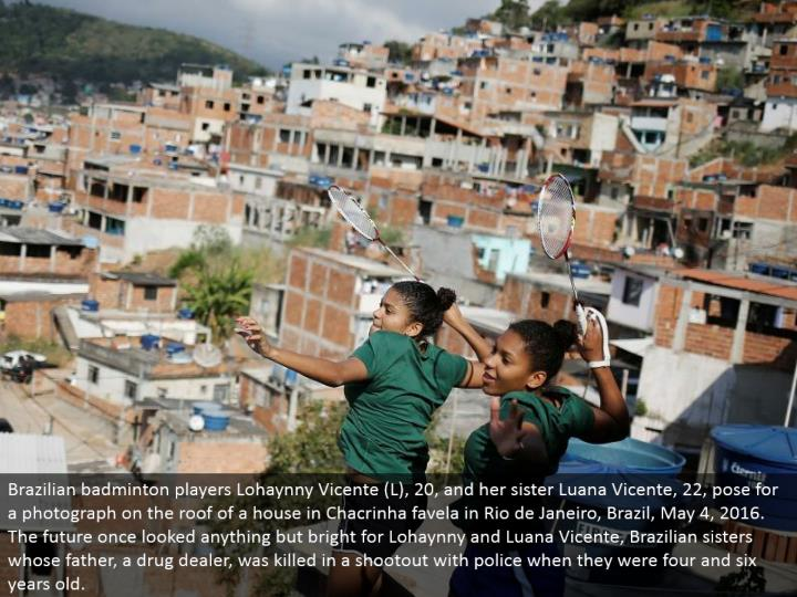Brazilian badminton players Lohaynny Vicente (L), 20, and her sister Luana Vicente, 22, posture for a photo on the top of a house in Chacrinha favela in Rio de Janeiro, Brazil, May 4, 2016. The future once searched anything other than splendid for Lohaynny and Luana Vicente, Brazilian sisters whose father, a street pharmacist, was executed in a shootout with police when they were four and six years old.