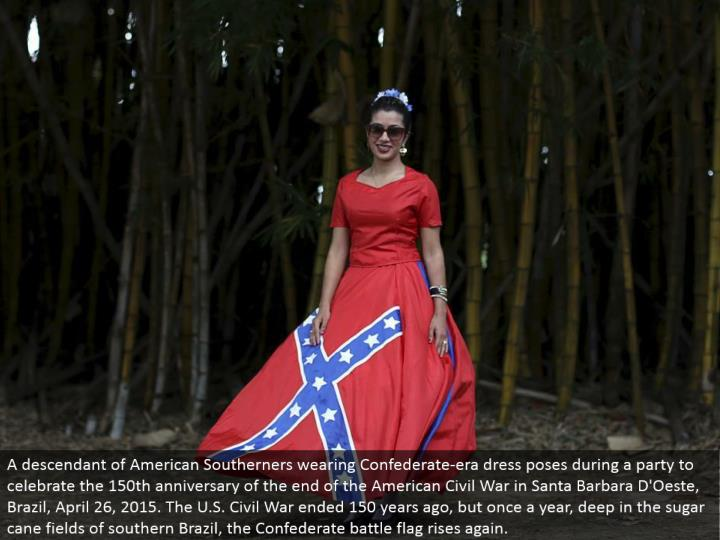 A relative of American Southerners wearing Confederate-period dress stances amid a gathering to commend the 150th commemoration of the end of the American Civil War in Santa Barbara D'Oeste, Brazil, April 26, 2015. The U.S. Common War finished 150 years back, however once every year, somewhere down in the sugar stick fields of southern Brazil, the Confederate fight banner ascents again.