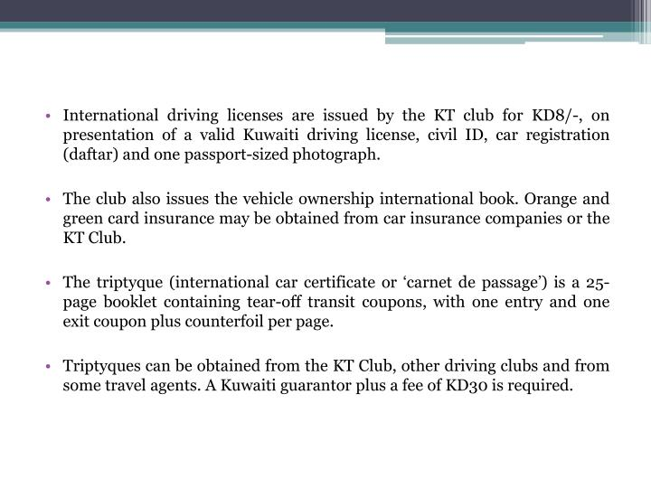 International driving licenses are issued by the KT club for KD8/-, on presentation of a valid Kuwaiti driving license, civil ID, car registration (daftar) and one passport-sized photograph.