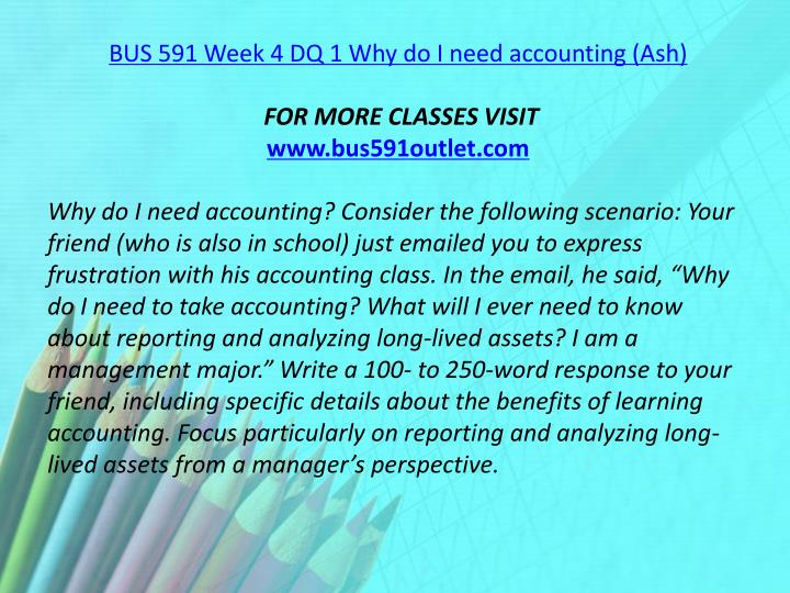 BUS 591 Week 4 DQ 1 Why do I need accounting (Ash