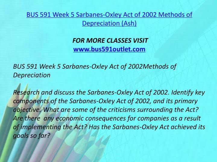BUS 591 Week 5 Sarbanes-Oxley Act of 2002 Methods of Depreciation (Ash