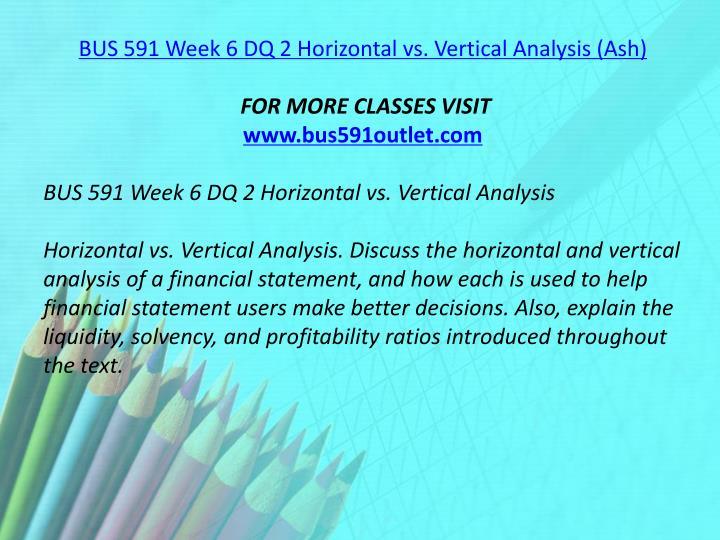 BUS 591 Week 6 DQ 2 Horizontal vs. Vertical Analysis (Ash