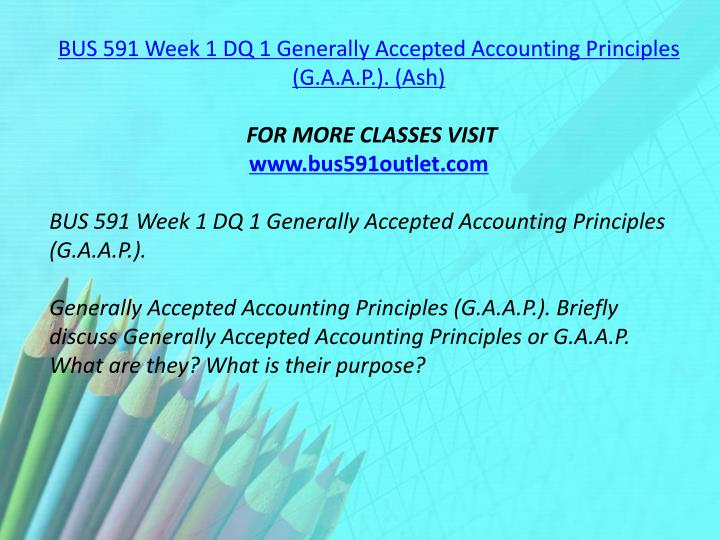 BUS 591 Week 1 DQ 1 Generally Accepted Accounting Principles (G.A.A.P.). (Ash