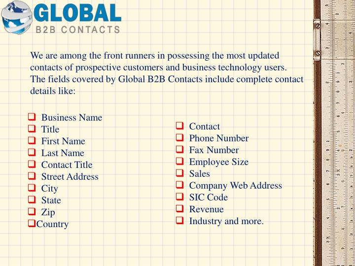 We are among the front runners in possessing the most updated contacts of prospective customers and business technology users. The fields covered byGlobal B2B Contactsinclude complete contact details like: