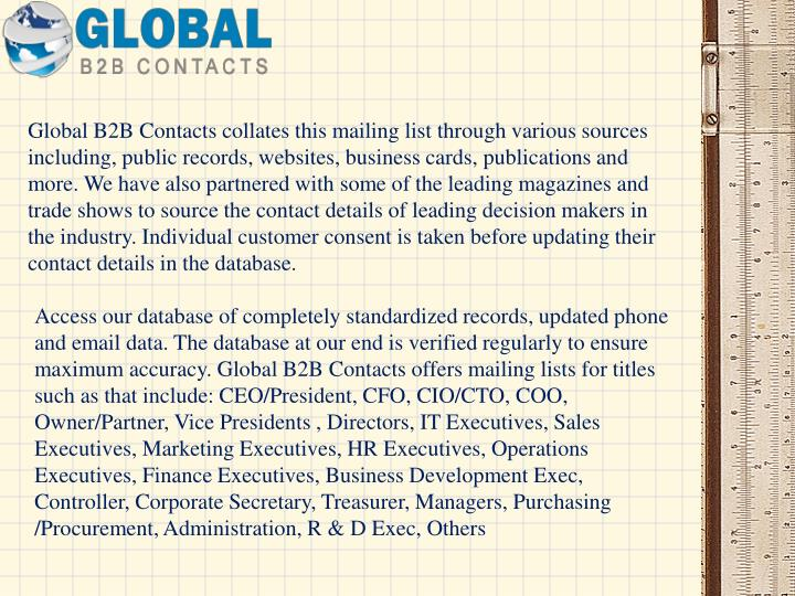 Global B2B Contacts collates this mailing list through various sources including, public records, websites, business cards, publications and more. We have also partnered with some of the leading magazines and trade shows to source the contact details of leading decision makers in the industry. Individual customer consent is taken before updating their contact details in the database.