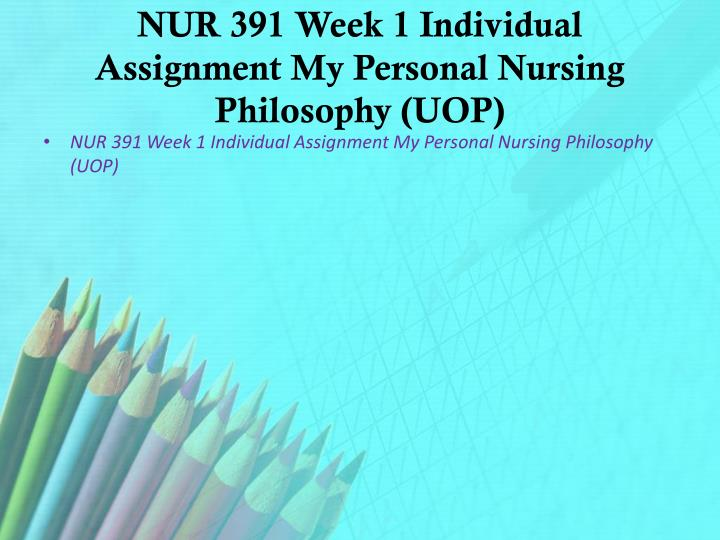 NUR 391 Week 1 Individual Assignment My Personal Nursing Philosophy (UOP)
