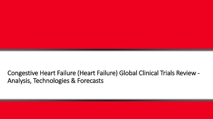Congestive Heart Failure (Heart Failure) Global Clinical Trials Review - Analysis, Technologies & Fo...