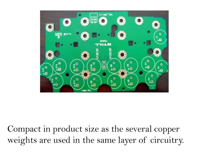 Compact in product size as the several copper weights are used in the same layer of circuitry.