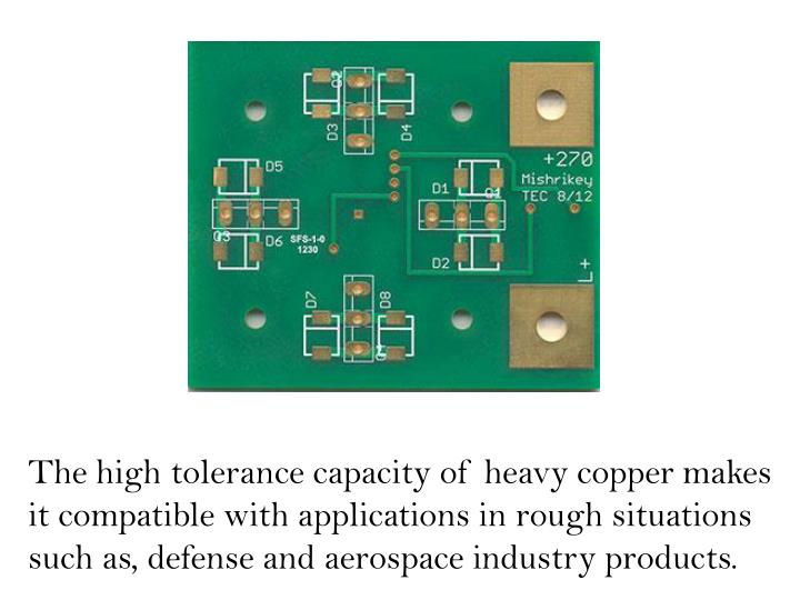 The high tolerance capacity of heavy copper makes it compatible with applications in rough situations such as, defense and aerospace industry products.