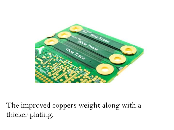 The improved coppers weight along with a thicker plating.