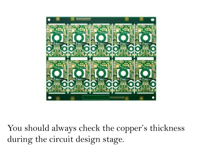 You should always check the copper's thickness during the circuit design stage.