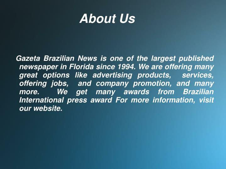 Gazeta Brazilian News is one of the largest published newspaper in Florida since 1994. We are offering many great options like advertising products,  services,  offering jobs,  and company promotion, and many more.  We get many awards from Brazilian International press award For more information, visit our website.