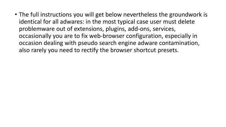 The full instructions you will get below nevertheless the groundwork is identical for all adwares: in the most typical case user must delete problemware out of extensions, plugins, add-ons, services, occasionally you are to fix web-browser configuration, especially in occasion dealing with pseudo search engine adware contamination, also rarely you need to rectify the browser shortcut presets.
