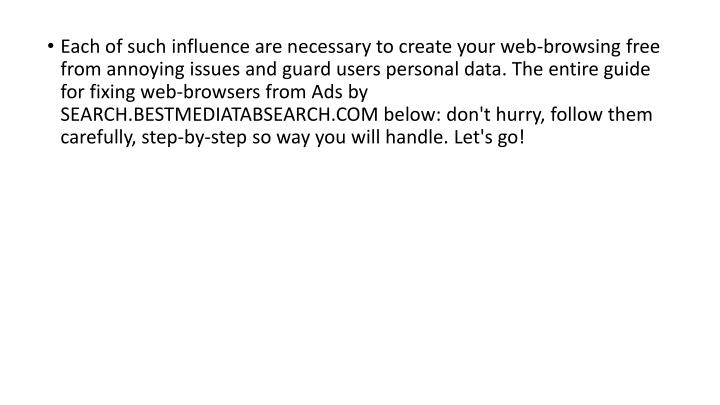 Each of such influence are necessary to create your web-browsing free from annoying issues and guard users personal data. The entire guide for fixing web-browsers from Ads by SEARCH.BESTMEDIATABSEARCH.COM below: don't hurry, follow them carefully, step-by-step so way you will handle. Let's go!