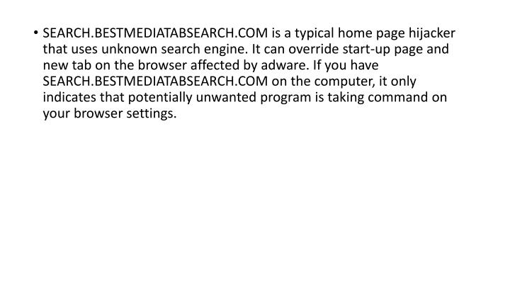 SEARCH.BESTMEDIATABSEARCH.COM is a typical home page hijacker that uses unknown search engine. It can override start-up page and new tab on the browser affected by adware. If you have SEARCH.BESTMEDIATABSEARCH.COM on the computer, it only indicates that potentially unwanted program is taking command on your browser settings.