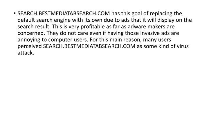 SEARCH.BESTMEDIATABSEARCH.COM has this goal of replacing the default search engine with its own due to ads that it will display on the search result. This is very profitable as far as adware makers are concerned. They do not care even if having those invasive ads are annoying to computer users. For this main reason, many users perceived SEARCH.BESTMEDIATABSEARCH.COM as some kind of virus attack.