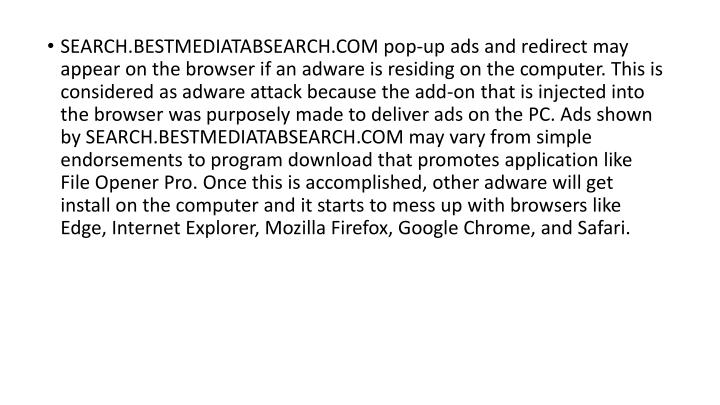 SEARCH.BESTMEDIATABSEARCH.COM pop-up ads and redirect may appear on the browser if an adware is residing on the computer. This is considered as adware attack because the add-on that is injected into the browser was purposely made to deliver ads on the PC. Ads shown by SEARCH.BESTMEDIATABSEARCH.COM may vary from simple endorsements to program download that promotes application like File Opener Pro. Once this is accomplished, other adware will get install on the computer and it starts to mess up with browsers like Edge, Internet Explorer, Mozilla Firefox, Google Chrome, and Safari.
