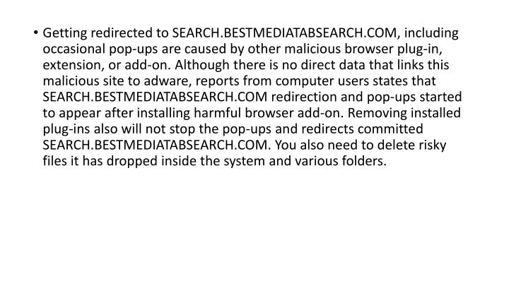 Getting redirected to SEARCH.BESTMEDIATABSEARCH.COM, including occasional pop-ups are caused by other malicious browser plug-in, extension, or add-on. Although there is no direct data that links this malicious site to adware, reports from computer users states that SEARCH.BESTMEDIATABSEARCH.COM redirection and pop-ups started to appear after installing harmful browser add-on. Removing installed plug-ins also will not stop the pop-ups and redirects committed SEARCH.BESTMEDIATABSEARCH.COM. You also need to delete risky files it has dropped inside the system and various folders.