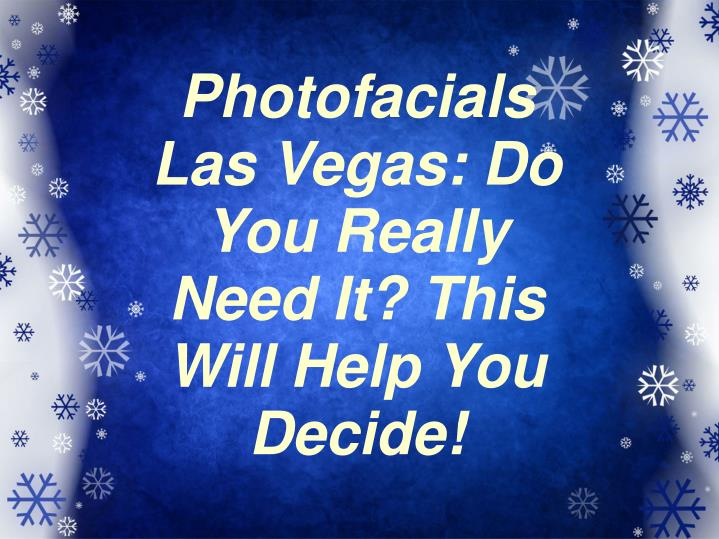 Photofacials Las Vegas: Do You Really Need It? This Will Help You Decide!