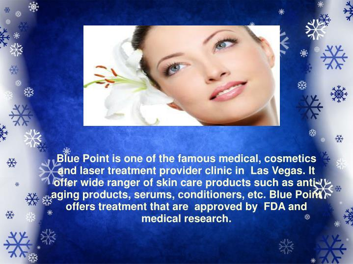 Blue Point is one of the famous medical, cosmetics and laser treatment provider clinic in  Las Vegas. It offer wide ranger of skin care products such as anti-aging products, serums, conditioners, etc. Blue Point offers treatment that are  approved by  FDA and medical research.