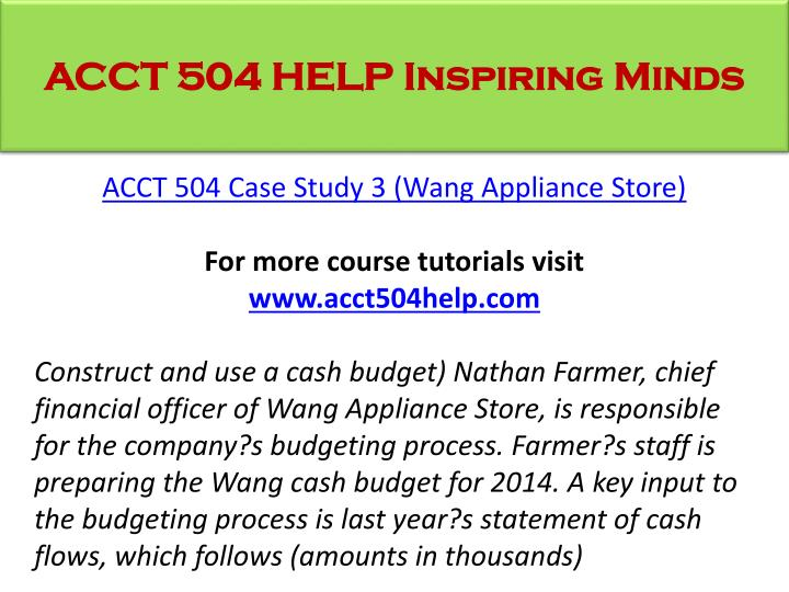 acct 504 case study 3 answers Acct 504 case study 3 (wang appliance store) for more classes visit wwwacct504martcom construct and use a cash budget) nathan farmer in your answer.