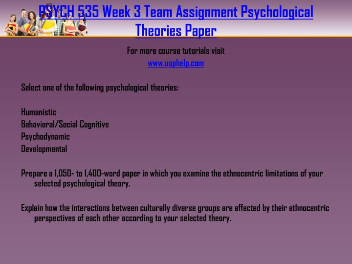 PSYCH 535 Week 3 Team Assignment Psychological Theories Paper