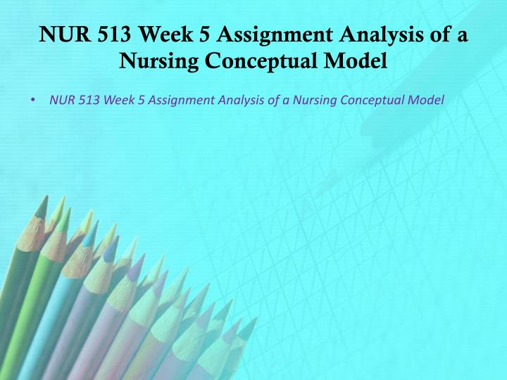 NUR 513 Week 5 Assignment Analysis of a Nursing Conceptual Model